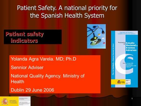 1 Patient safety indicators Yolanda Agra Varela. MD; Ph.D Sennior Adviser National Quality Agency. Ministry of Health Dublin 29 June 2006 Patient Safety.