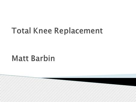 Total Knee Replacement Matt Barbin.  Made up of:  the femur (lower end of the thigh bone)  the tibia (upper end of the shin bone)  the kneecap (patella)