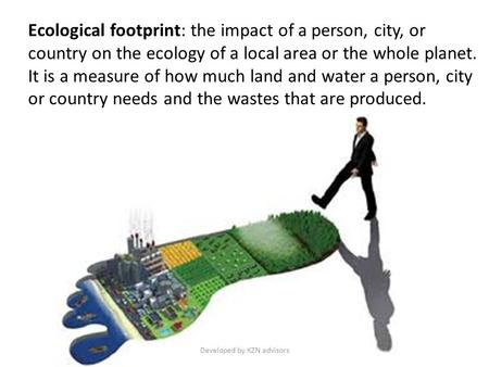 Ecological footprint: the impact of a person, city, or country on the ecology of a local area or the whole planet. It is a measure of how much land and.