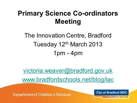 Department of Children's Services Primary Science Co-ordinators Meeting The Innovation Centre, Bradford Tuesday 12 th March 2013 1pm - 4pm