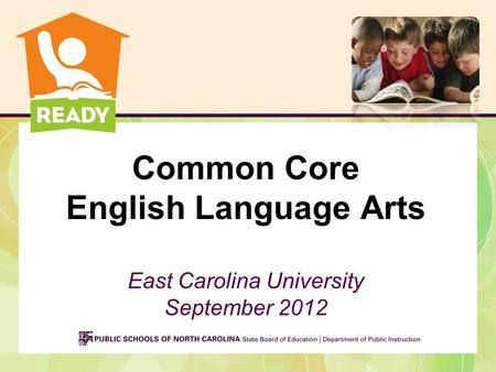 Common Core English Language Arts East Carolina University September 2012.