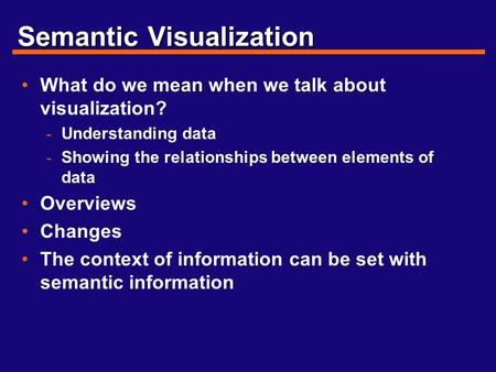 Semantic Visualization What do we mean when we talk about visualization? - Understanding data - Showing the relationships between elements of data Overviews.