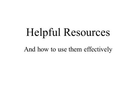 Helpful Resources And how to use them effectively.