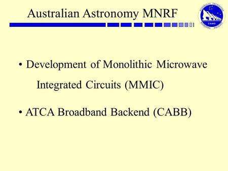 Australian Astronomy MNRF Development of Monolithic Microwave Integrated Circuits (MMIC) ATCA Broadband Backend (CABB)