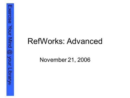 Exercise Your your Library ® RefWorks: Advanced November 21, 2006.