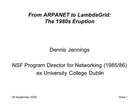 28 September, 2005Slide 1 From ARPANET to LambdaGrid: The 1980s Eruption Dennis Jennings NSF Program Director for Networking (1985/86) ex University College.