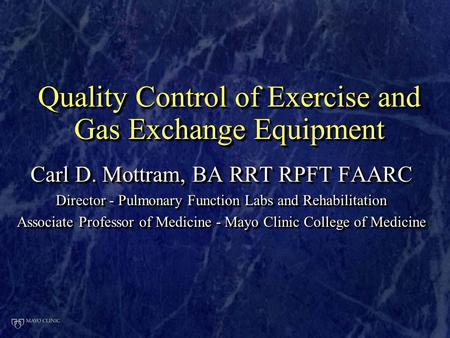 Carl D. Mottram, BA RRT RPFT FAARC Director - Pulmonary Function Labs and Rehabilitation Associate Professor of Medicine - Mayo Clinic College of Medicine.