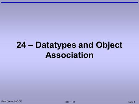 Mark Dixon, SoCCE SOFT 131Page 1 24 – Datatypes and Object Association.