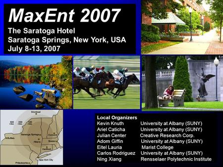 MaxEnt 2007 The Saratoga Hotel Saratoga Springs, New York, USA July 8-13, 2007 Local Organizers Kevin Knuth University at Albany (SUNY) Ariel Caticha University.