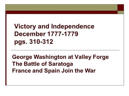 Victory and Independence December 1777-1779 pgs. 310-312 George Washington at Valley Forge The Battle of Saratoga France and Spain Join the War.