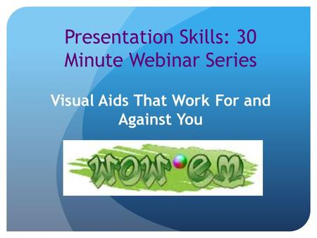 Presentation Skills: 30 Minute Webinar Series Visual Aids That Work For and Against You.