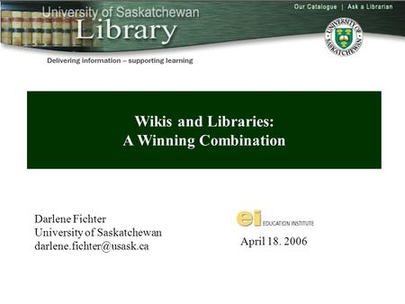 Wikis and Libraries: A Winning Combination Darlene Fichter University of Saskatchewan April 18. 2006.