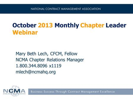 October 2013 Monthly Chapter Leader Webinar Mary Beth Lech, CFCM, Fellow NCMA Chapter Relations Manager 1.800.344.8096 x1119