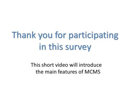 This short video will introduce the main features of MCMS Thank you for participating in this survey.