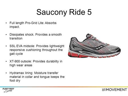 Saucony Ride 5 Full length Pro-Grid Lite: Absorbs impact. Dissipates shock. Provides a smooth transition SSL EVA midsole: Provides lightweight responsive.