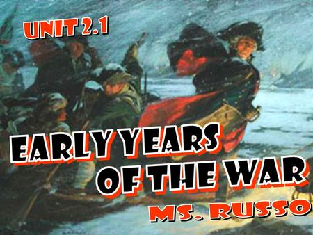 UNIT 2.1 EARLY YEARS OF THE WAR Ms. Russo.