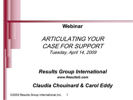 ©2003 Results Group International,Inc. 1 Webinar ARTICULATING YOUR CASE FOR SUPPORT Tuesday, April 14, 2009 Results Group International www.ResultsG.com.