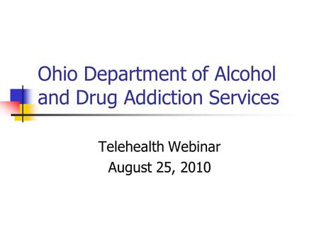 Ohio Department of Alcohol and Drug Addiction Services Telehealth Webinar August 25, 2010.