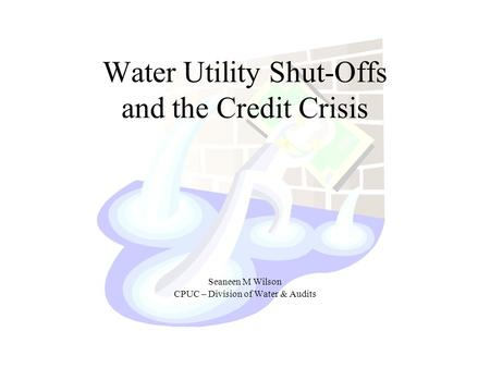 Water Utility Shut-Offs and the Credit Crisis Seaneen M Wilson CPUC – Division of Water & Audits.
