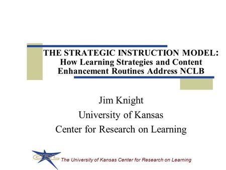 The University of Kansas Center for Research on Learning THE STRATEGIC INSTRUCTION MODEL : How Learning Strategies and Content Enhancement Routines Address.