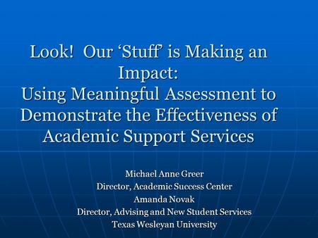 Look! Our 'Stuff' is Making an Impact: Using Meaningful Assessment to Demonstrate the Effectiveness of Academic Support Services Michael Anne Greer Director,