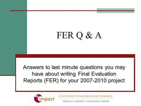 FER Q & A Answers to last minute questions you may have about writing Final Evaluation Reports (FER) for your 2007-2010 project.