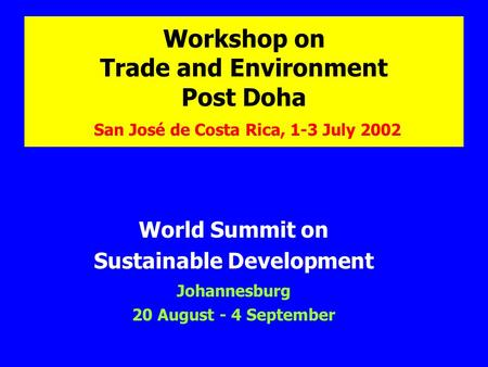 Workshop on Trade and Environment Post Doha San José de Costa Rica, 1-3 July 2002 World Summit on Sustainable Development Johannesburg 20 August - 4 September.