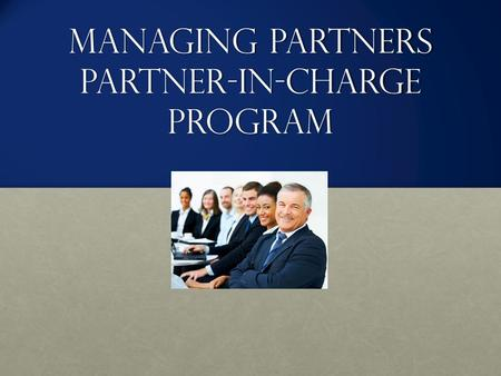 Managing Partners Partner-in-Charge Program. Course Objectives Through workshops, webinars, and coaching sessions, you will learn to: Identify and develop.