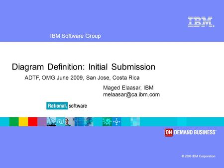 ® IBM Software Group © 2006 IBM Corporation Diagram Definition: Initial Submission Maged Elaasar, IBM ADTF, OMG June 2009, San Jose,