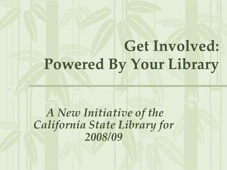 Get Involved: Powered By Your Library A New Initiative of the California State Library for 2008/09.