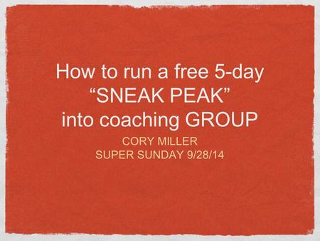 "How to run a free 5-day ""SNEAK PEAK"" into coaching GROUP CORY MILLER SUPER SUNDAY 9/28/14."