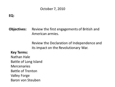October 7, 2010 EQ: Objectives:Review the first engagements of British and American armies. Review the Declaration of Independence and its impact on the.