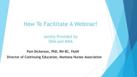 Pam Dickerson, PhD, RN-BC, FAAN, FAAN Director of Continuing Education, Montana Nurses Association How To Facilitate A Webinar! Jointly Provided by ONA.