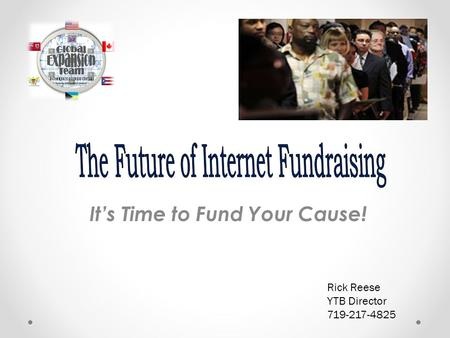 It's Time to Fund Your Cause! Rick Reese YTB Director 719-217-4825.