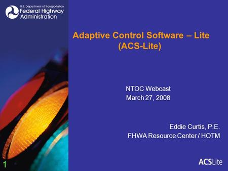 1 Adaptive Control Software – Lite (ACS-Lite) Eddie Curtis, P.E. FHWA Resource Center / HOTM NTOC Webcast March 27, 2008.
