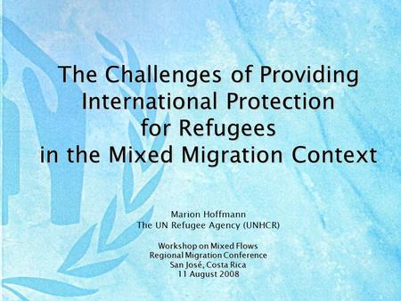 The Challenges of Providing International Protection for Refugees in the Mixed Migration Context Marion Hoffmann The UN Refugee Agency (UNHCR) Workshop.