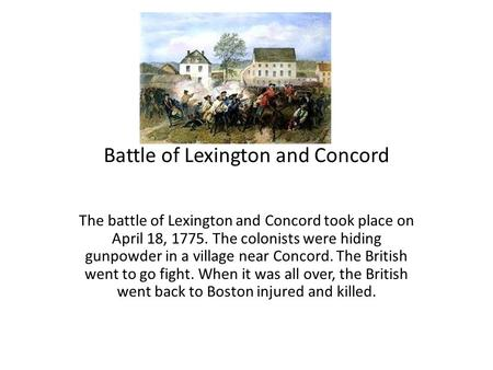 Battle of Lexington and Concord The battle of Lexington and Concord took place on April 18, 1775. The colonists were hiding gunpowder in a village near.