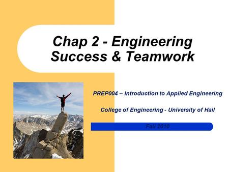 Chap 2 - Engineering Success & <strong>Teamwork</strong> PREP004 – Introduction to Applied Engineering College of Engineering - University of Hail Fall 2010.