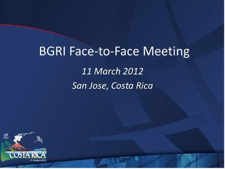 BGRI Face-to-Face Meeting 11 March 2012 San Jose, Costa Rica.