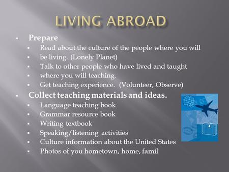  Prepare  Read about the culture of the people where you will  be living. (Lonely Planet)  Talk to other people who have lived and taught  where you.