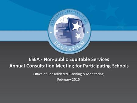 ESEA - Non-public Equitable Services Annual Consultation Meeting for Participating Schools Office of Consolidated Planning & MonitoringOffice of Consolidated.