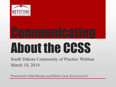 Communicating About the CCSS South Dakota Community of Practice Webinar March 18, 2014 Presented by Mike Burdge and Debbie Taub, Keystone LLC.