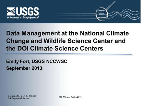 U.S. Department of the Interior U.S. Geological Survey CDI Webinar Series 2013 Data Management at the National Climate Change and Wildlife Science Center.