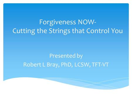 Forgiveness NOW- Cutting the Strings that Control You Presented by Robert L Bray, PhD, LCSW, TFT-VT.