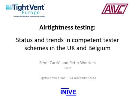 Airtightness testing: Status and trends in competent tester schemes in the UK and Belgium Rémi Carrié and Peter Wouters INIVE TightVent Webinar - 14 November.