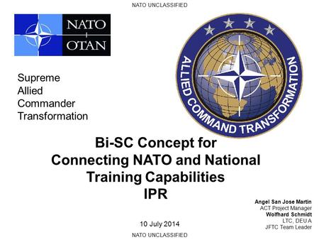 NATO UNCLASSIFIED Bi-SC Concept for Connecting NATO and National Training Capabilities IPR Angel San Jose Martin ACT Project Manager Wolfhard Schmidt.