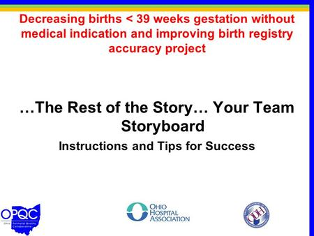 Decreasing births < 39 weeks gestation without medical indication and improving birth registry accuracy project …The Rest of the Story… Your Team Storyboard.