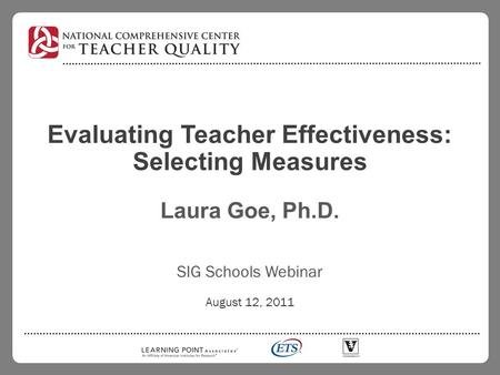 Evaluating Teacher Effectiveness: Selecting Measures Laura Goe, Ph.D. SIG Schools Webinar August 12, 2011.