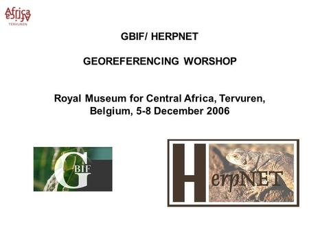 GBIF/ HERPNET GEOREFERENCING WORSHOP Royal Museum for Central Africa, Tervuren, Belgium, 5-8 December 2006.