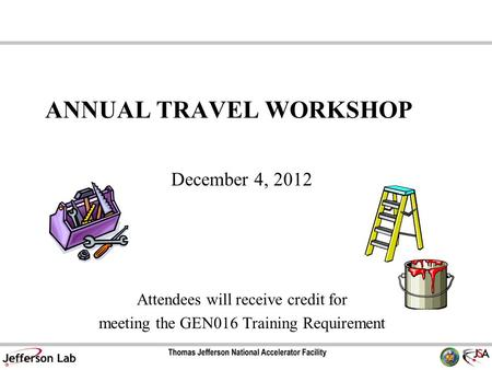 ANNUAL TRAVEL WORKSHOP December 4, 2012 Attendees will receive credit for meeting the GEN016 Training Requirement.